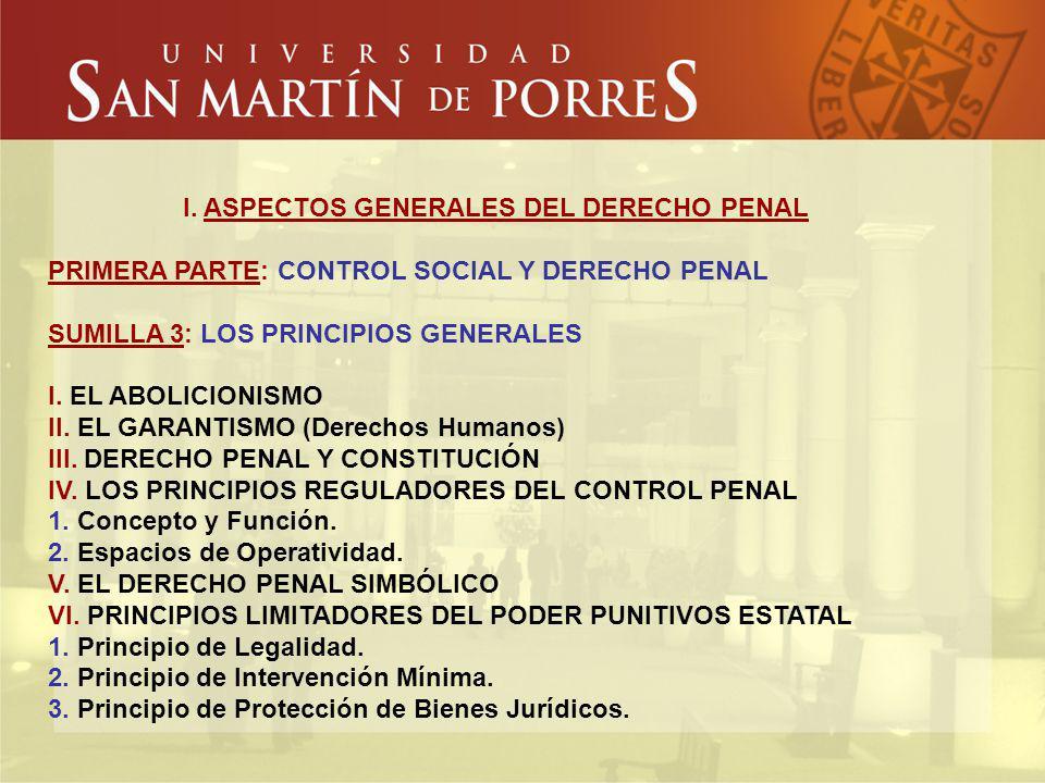I. ASPECTOS GENERALES DEL DERECHO PENAL PRIMERA PARTE: CONTROL SOCIAL Y DERECHO PENAL SUMILLA 3: LOS PRINCIPIOS GENERALES I. EL ABOLICIONISMO II. EL G