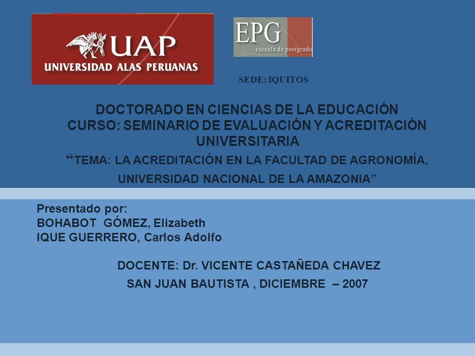SEDE: IQUITOS DOCTORADO EN CIENCIAS DE LA EDUCACIÓN CURSO: SEMINARIO DE EVALUACIÓN Y ACREDITACIÓN UNIVERSITARIA TEMA: LA ACREDITACIÓN EN LA FACULTAD DE AGRONOMÍA, UNIVERSIDAD NACIONAL DE LA AMAZONIA Presentado por: BOHABOT GÓMEZ, Elizabeth IQUE GUERRERO, Carlos Adolfo DOCENTE: Dr.