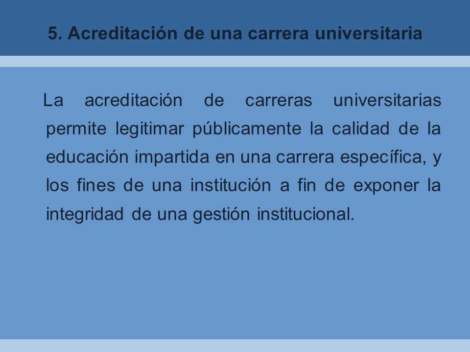 5. Acreditación de una carrera universitaria La acreditación de carreras universitarias permite legitimar públicamente la calidad de la educación impa