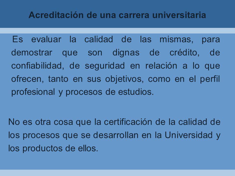 Acreditación de una carrera universitaria Es evaluar la calidad de las mismas, para demostrar que son dignas de crédito, de confiabilidad, de seguridad en relación a lo que ofrecen, tanto en sus objetivos, como en el perfil profesional y procesos de estudios.