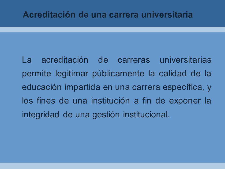 La acreditación de carreras universitarias permite legitimar públicamente la calidad de la educación impartida en una carrera específica, y los fines de una institución a fin de exponer la integridad de una gestión institucional.