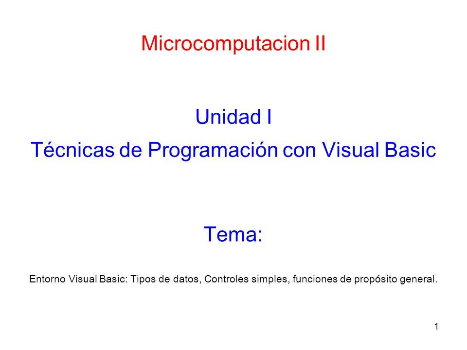 1 Microcomputacion II Unidad I Técnicas de Programación con Visual Basic Entorno Visual Basic: Tipos de datos, Controles simples, funciones de propósi