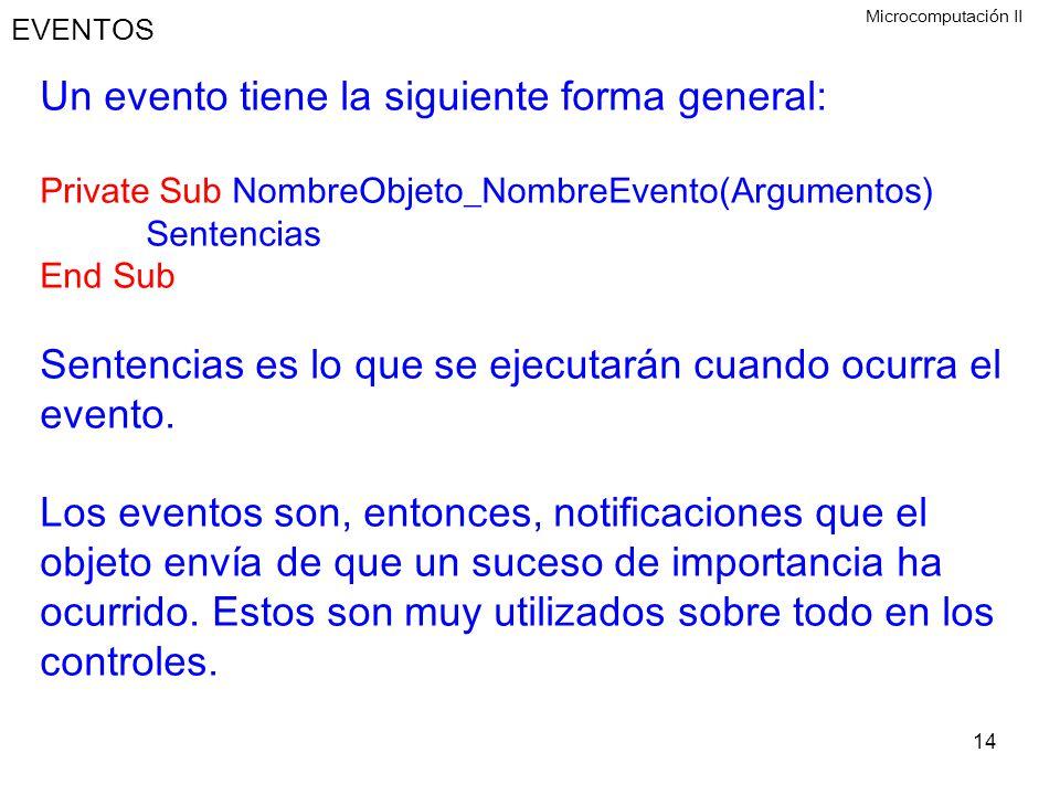14 EVENTOS Un evento tiene la siguiente forma general: Private Sub NombreObjeto_NombreEvento(Argumentos) Sentencias End Sub Sentencias es lo que se ej