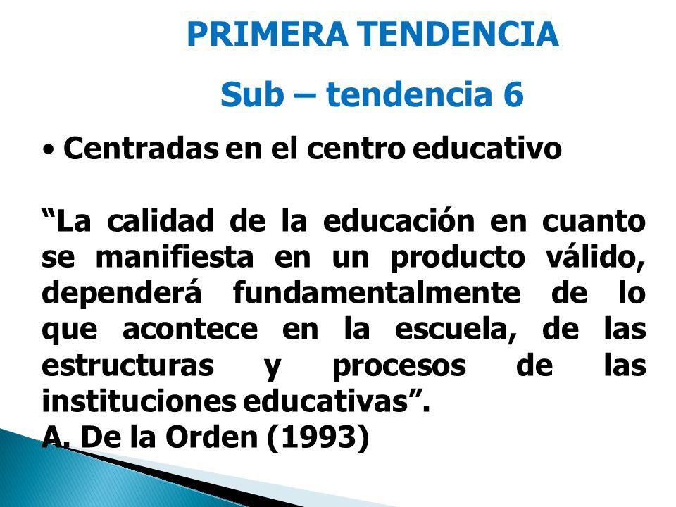 PRIMERA TENDENCIA Sub – tendencia 6 Centradas en el centro educativo La calidad de la educación en cuanto se manifiesta en un producto válido, dependerá fundamentalmente de lo que acontece en la escuela, de las estructuras y procesos de las instituciones educativas.