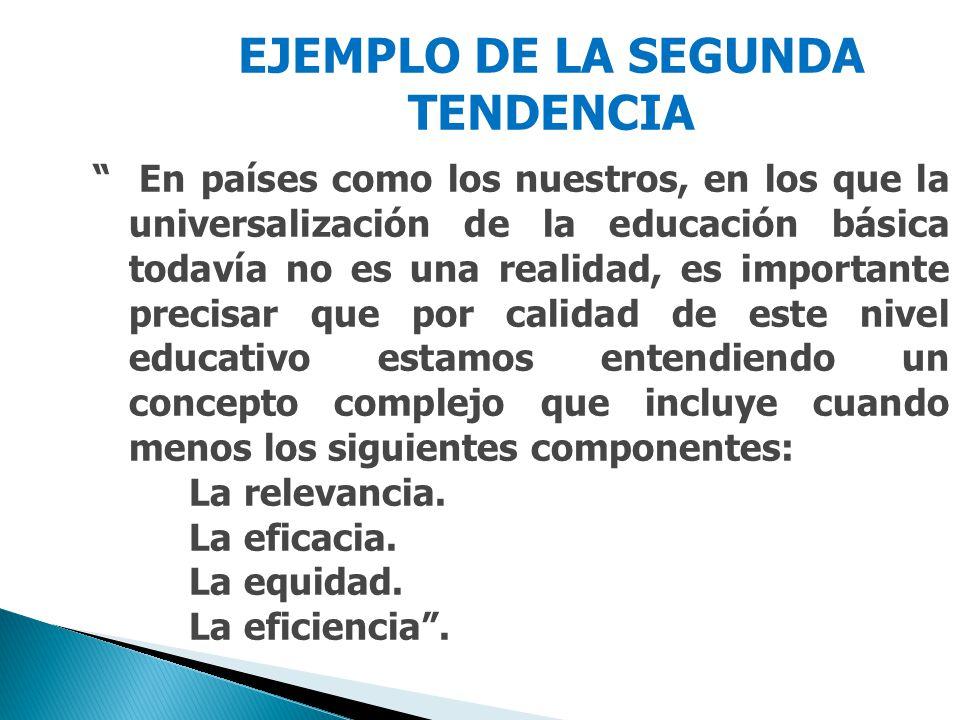 EJEMPLO DE LA SEGUNDA TENDENCIA En países como los nuestros, en los que la universalización de la educación básica todavía no es una realidad, es importante precisar que por calidad de este nivel educativo estamos entendiendo un concepto complejo que incluye cuando menos los siguientes componentes: La relevancia.