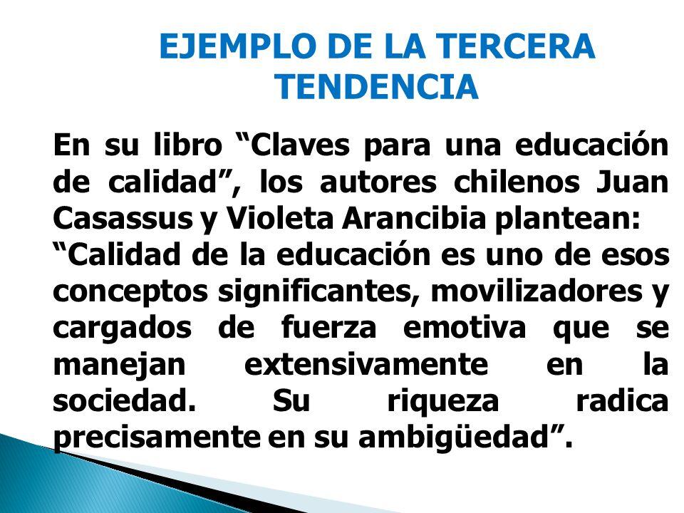 EJEMPLO DE LA TERCERA TENDENCIA En su libro Claves para una educación de calidad, los autores chilenos Juan Casassus y Violeta Arancibia plantean: Calidad de la educación es uno de esos conceptos significantes, movilizadores y cargados de fuerza emotiva que se manejan extensivamente en la sociedad.