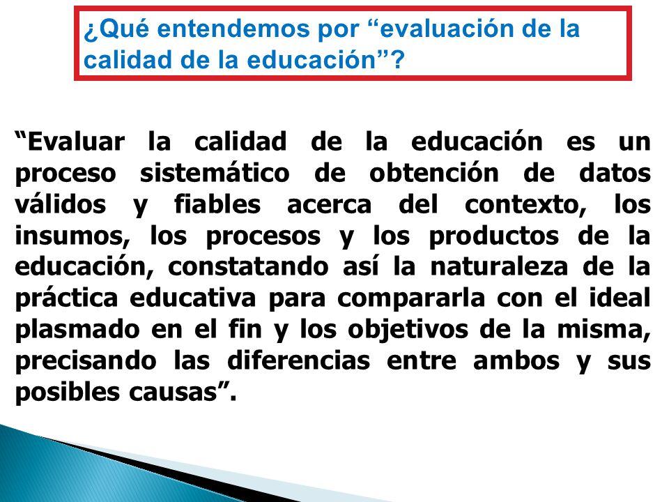¿Qué entendemos por evaluación de la calidad de la educación? Evaluar la calidad de la educación es un proceso sistemático de obtención de datos válid
