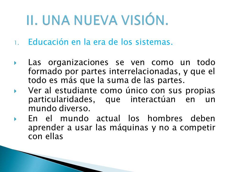 1. Educación en la era de los sistemas. Las organizaciones se ven como un todo formado por partes interrelacionadas, y que el todo es más que la suma