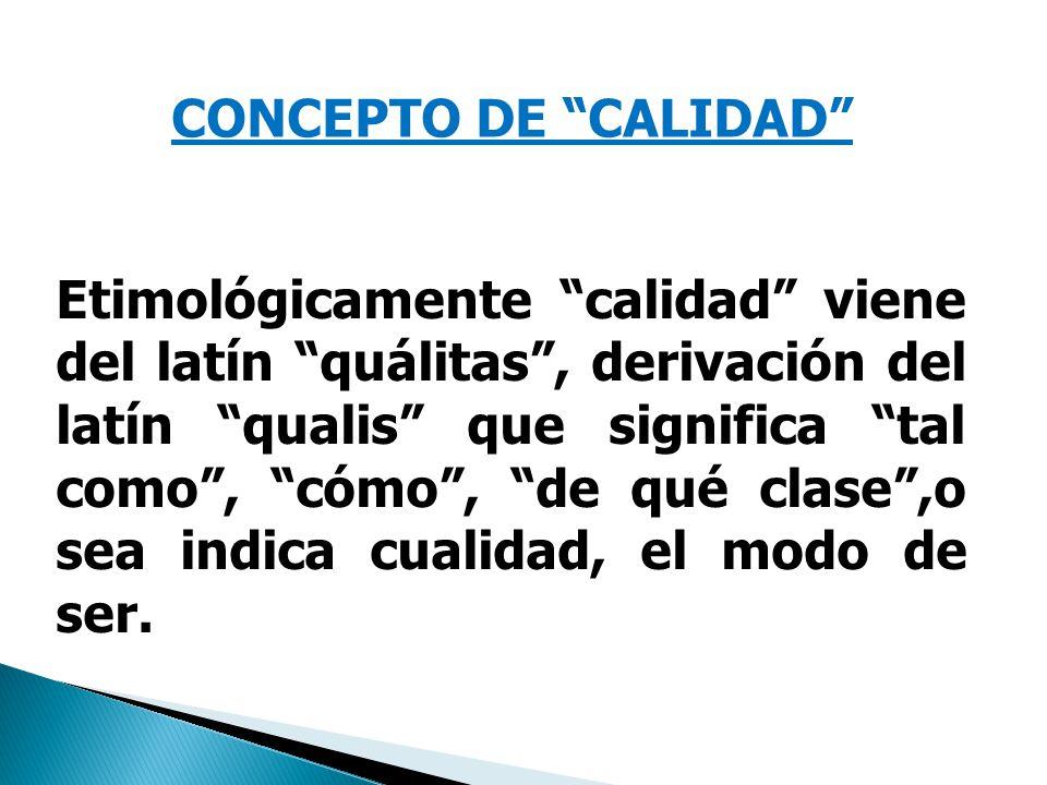 CONCEPTO DE CALIDAD Etimológicamente calidad viene del latín quálitas, derivación del latín qualis que significa tal como, cómo, de qué clase,o sea indica cualidad, el modo de ser.