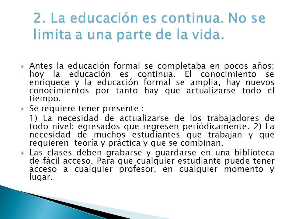 Antes la educación formal se completaba en pocos años; hoy la educación es continua. El conocimiento se enriquece y la educación formal se amplia, hay