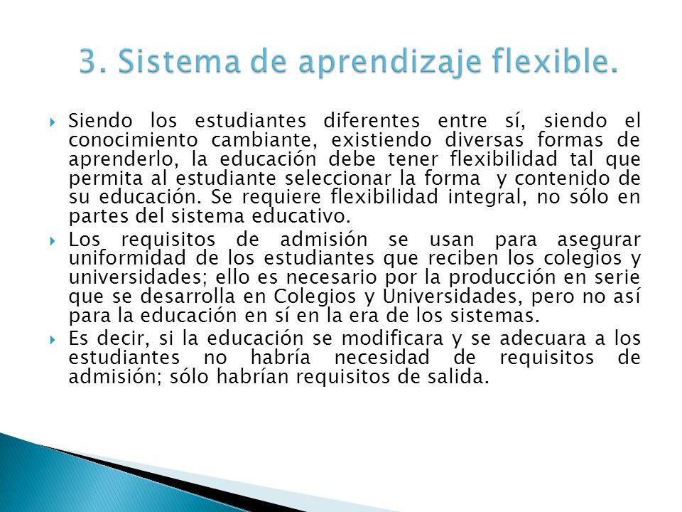 Siendo los estudiantes diferentes entre sí, siendo el conocimiento cambiante, existiendo diversas formas de aprenderlo, la educación debe tener flexibilidad tal que permita al estudiante seleccionar la forma y contenido de su educación.