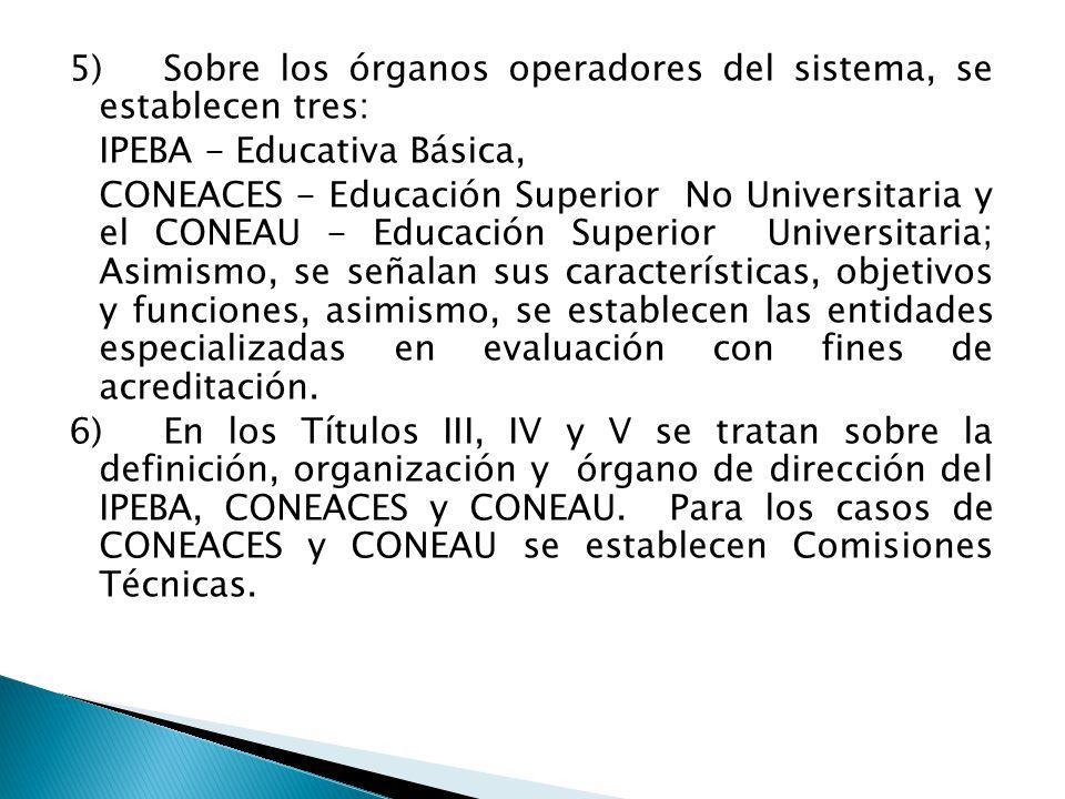 5)Sobre los órganos operadores del sistema, se establecen tres: IPEBA - Educativa Básica, CONEACES - Educación Superior No Universitaria y el CONEAU - Educación Superior Universitaria; Asimismo, se señalan sus características, objetivos y funciones, asimismo, se establecen las entidades especializadas en evaluación con fines de acreditación.