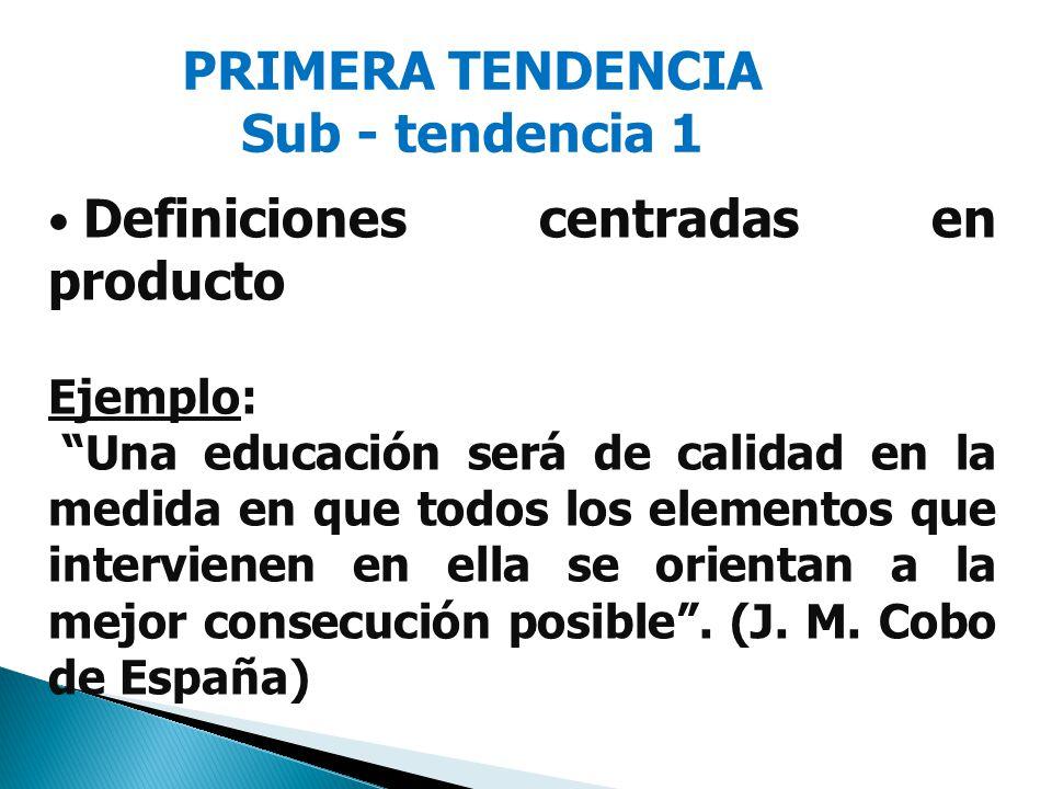 PRIMERA TENDENCIA Sub - tendencia 1 Definiciones centradas en producto Ejemplo: Una educación será de calidad en la medida en que todos los elementos que intervienen en ella se orientan a la mejor consecución posible.
