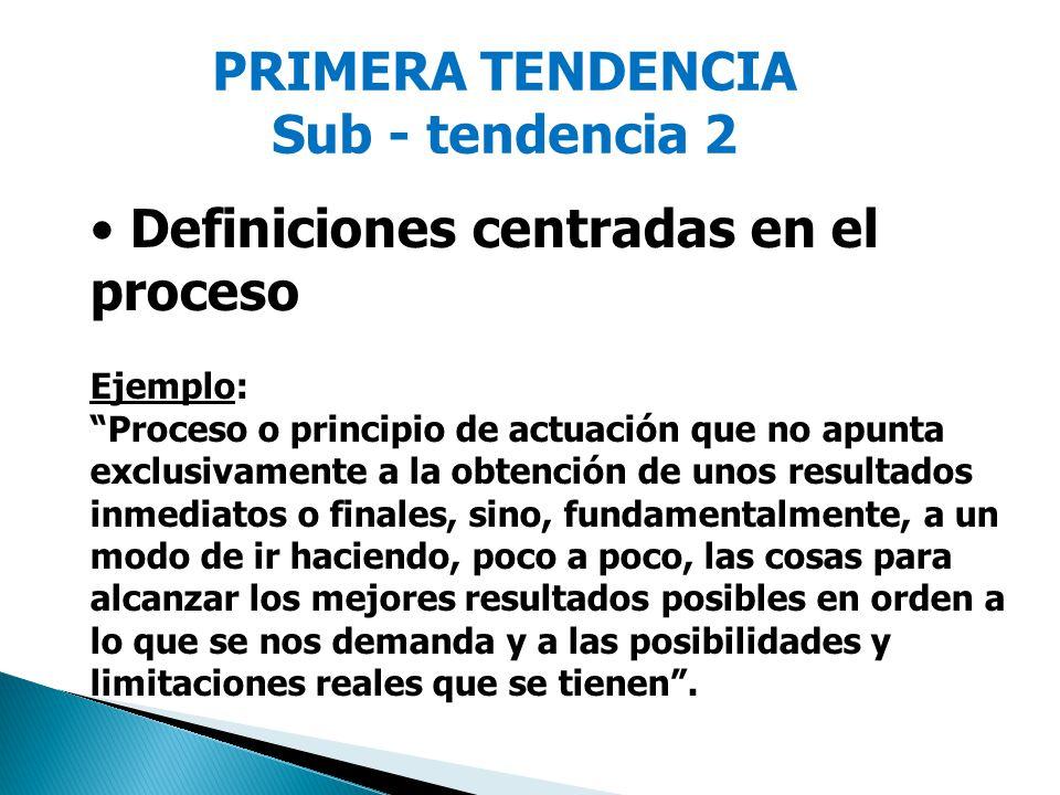 PRIMERA TENDENCIA Sub - tendencia 2 Definiciones centradas en el proceso Ejemplo: Proceso o principio de actuación que no apunta exclusivamente a la o