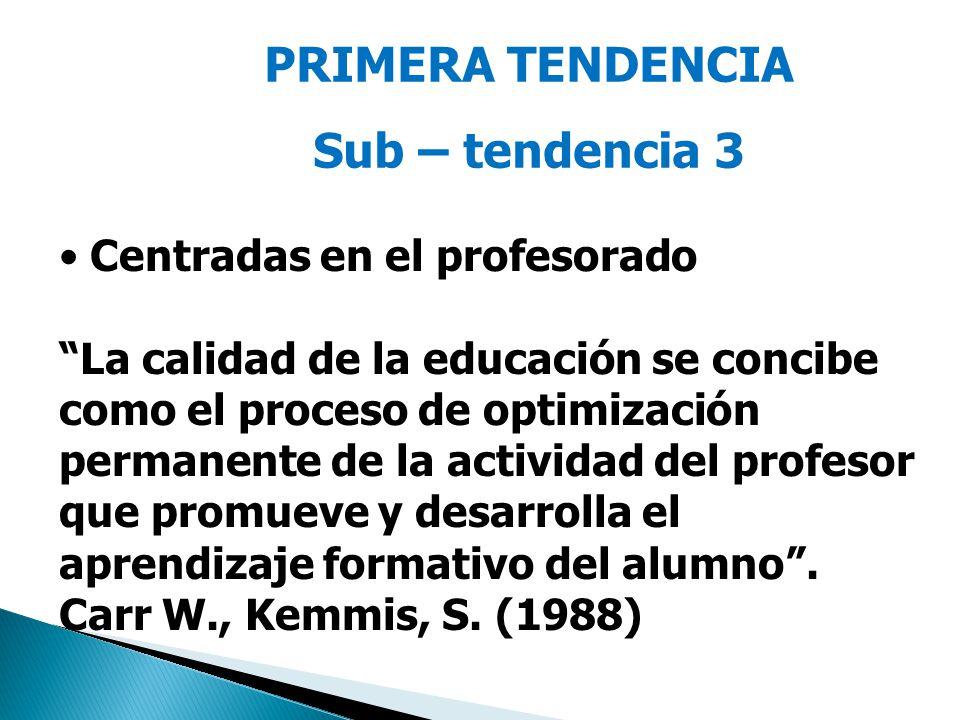 PRIMERA TENDENCIA Sub – tendencia 3 Centradas en el profesorado La calidad de la educación se concibe como el proceso de optimización permanente de la actividad del profesor que promueve y desarrolla el aprendizaje formativo del alumno.