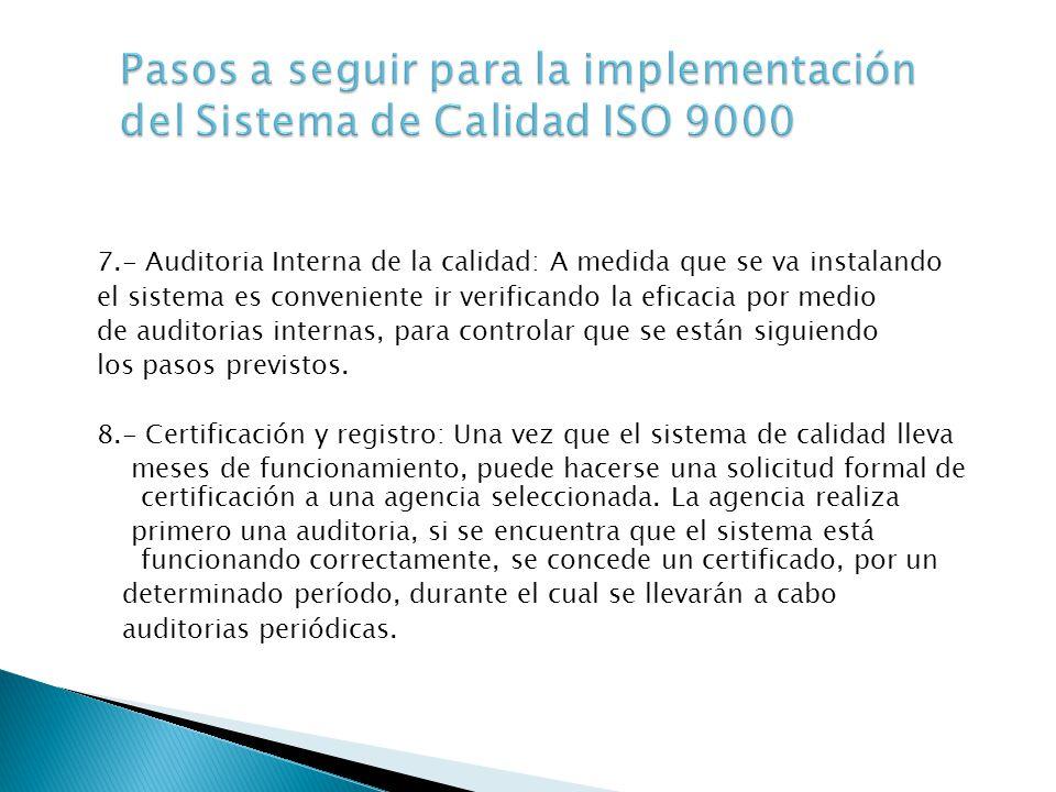 7.- Auditoria Interna de la calidad: A medida que se va instalando el sistema es conveniente ir verificando la eficacia por medio de auditorias internas, para controlar que se están siguiendo los pasos previstos.