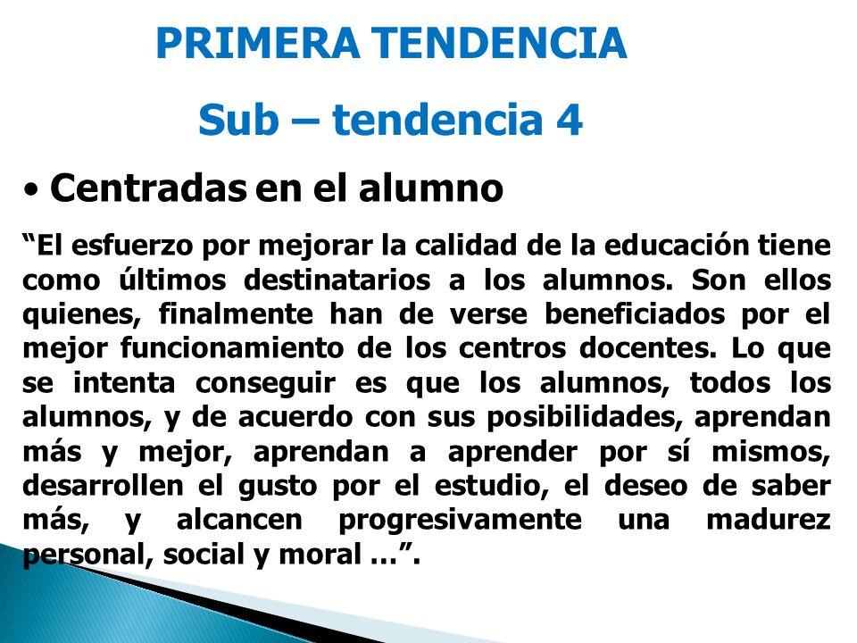 PRIMERA TENDENCIA Sub – tendencia 4 Centradas en el alumno El esfuerzo por mejorar la calidad de la educación tiene como últimos destinatarios a los a
