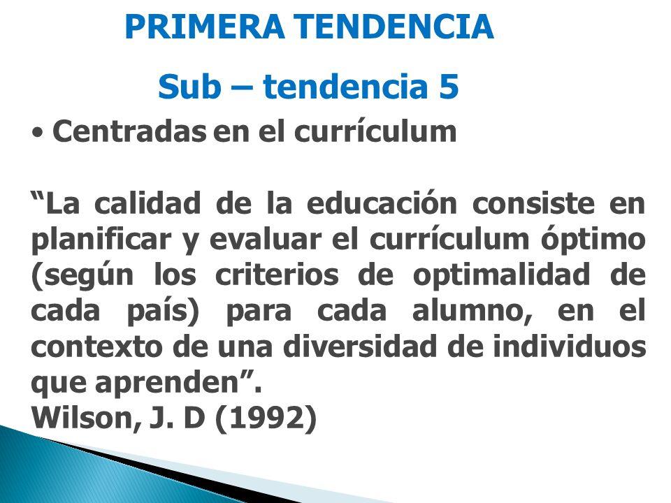 PRIMERA TENDENCIA Sub – tendencia 5 Centradas en el currículum La calidad de la educación consiste en planificar y evaluar el currículum óptimo (según los criterios de optimalidad de cada país) para cada alumno, en el contexto de una diversidad de individuos que aprenden.