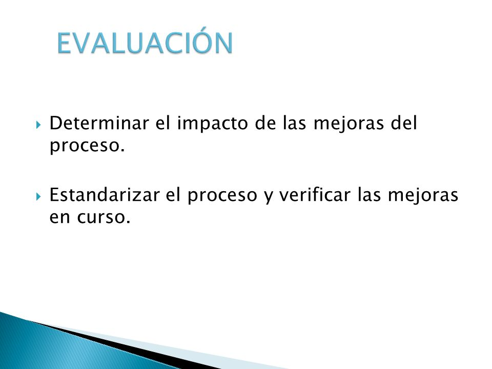 Determinar el impacto de las mejoras del proceso. Estandarizar el proceso y verificar las mejoras en curso.