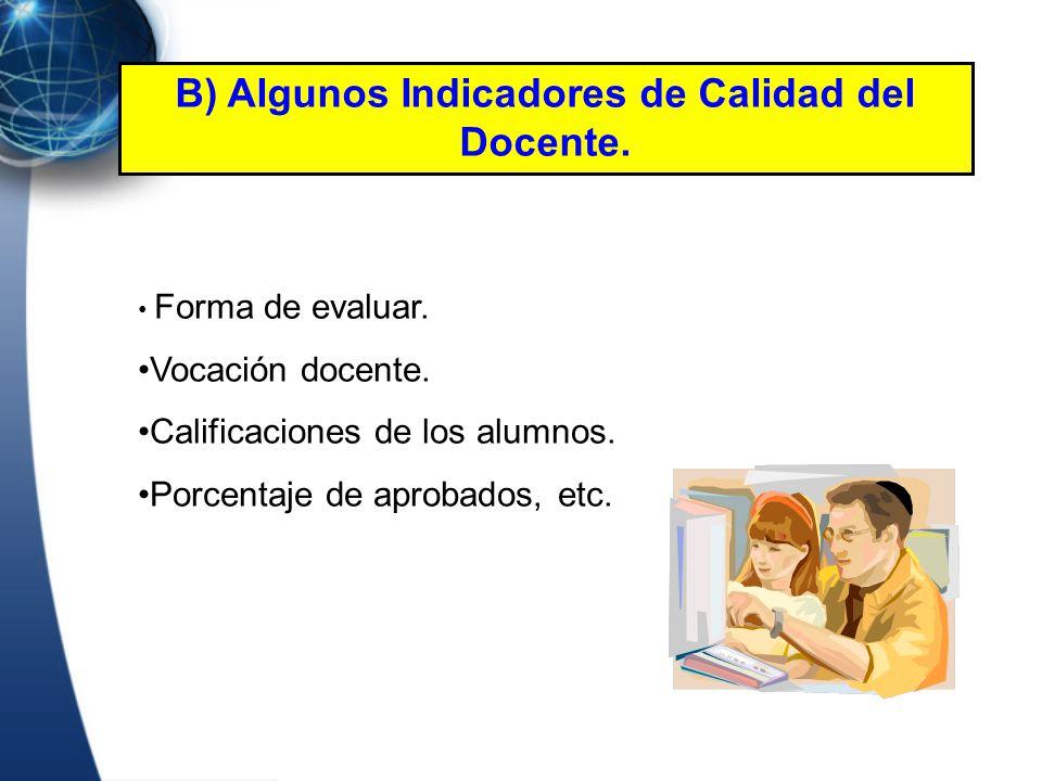 Forma de evaluar. Vocación docente. Calificaciones de los alumnos. Porcentaje de aprobados, etc. B) Algunos Indicadores de Calidad del Docente.