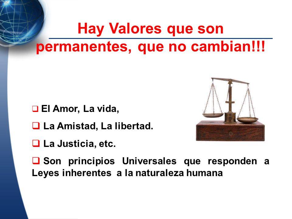 Hay Valores que son permanentes, que no cambian!!! El Amor, La vida, La Amistad, La libertad. La Justicia, etc. Son principios Universales que respond