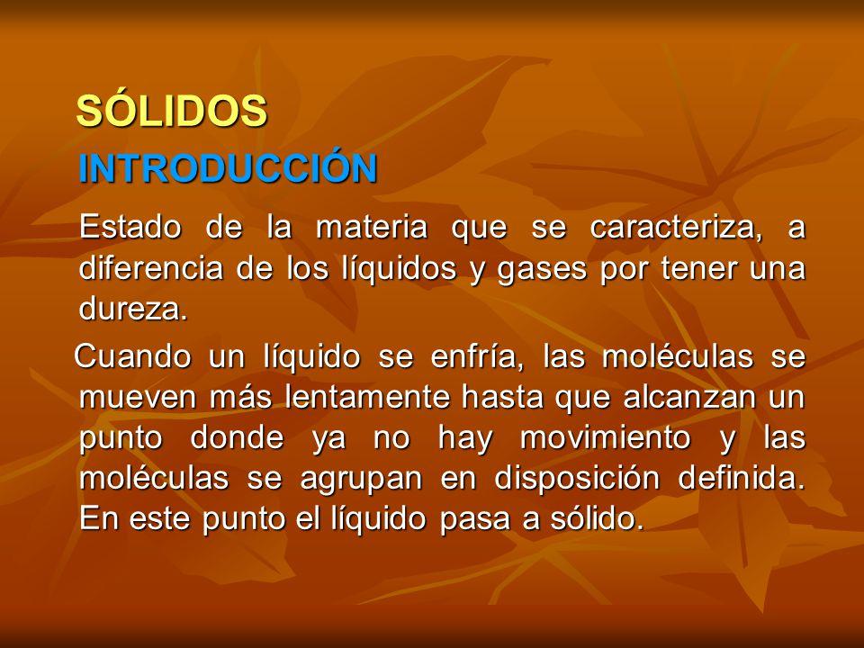 SÓLIDOS SÓLIDOS INTRODUCCIÓN INTRODUCCIÓN Estado de la materia que se caracteriza, a diferencia de los líquidos y gases por tener una dureza. Estado d