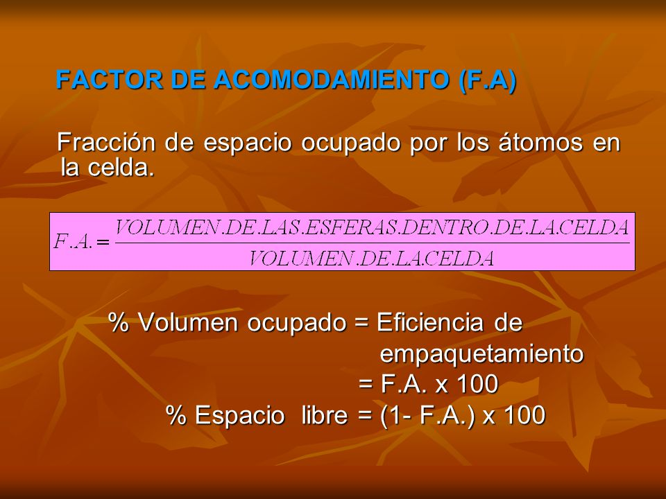 FACTOR DE ACOMODAMIENTO (F.A) FACTOR DE ACOMODAMIENTO (F.A) Fracción de espacio ocupado por los átomos en la celda. Fracción de espacio ocupado por lo