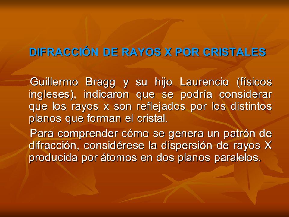 DIFRACCIÓN DE RAYOS X POR CRISTALES DIFRACCIÓN DE RAYOS X POR CRISTALES Guillermo Bragg y su hijo Laurencio (físicos ingleses), indicaron que se podría considerar que los rayos x son reflejados por los distintos planos que forman el cristal.