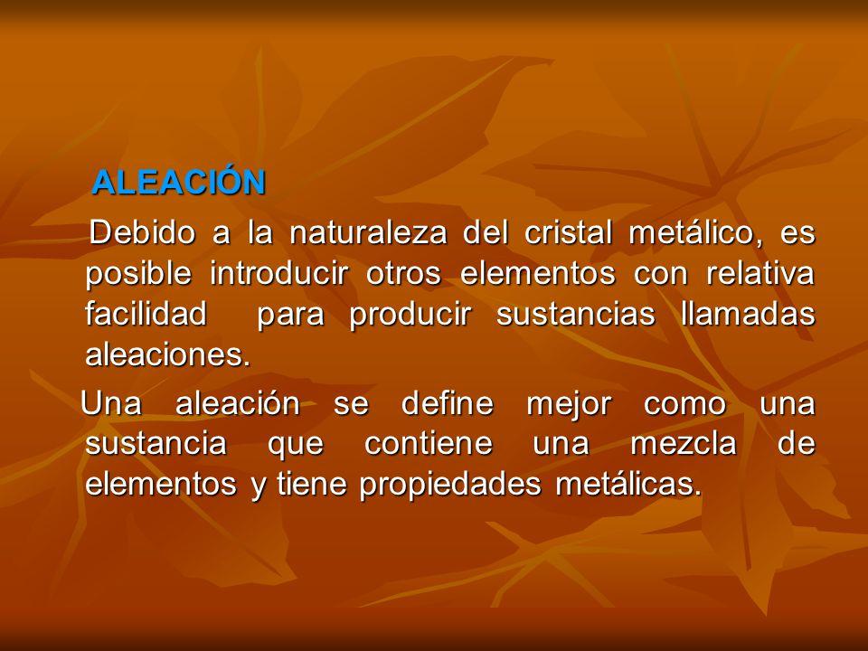 ALEACIÓN ALEACIÓN Debido a la naturaleza del cristal metálico, es posible introducir otros elementos con relativa facilidad para producir sustancias llamadas aleaciones.