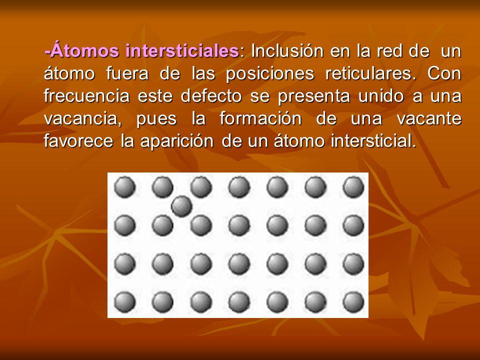 -Átomos intersticiales: Inclusión en la red de un átomo fuera de las posiciones reticulares. Con frecuencia este defecto se presenta unido a una vacan
