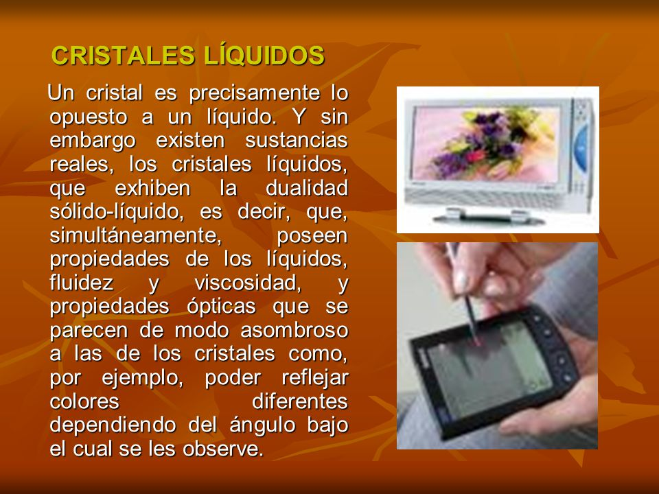 CRISTALES LÍQUIDOS Un cristal es precisamente lo opuesto a un líquido. Y sin embargo existen sustancias reales, los cristales líquidos, que exhiben la