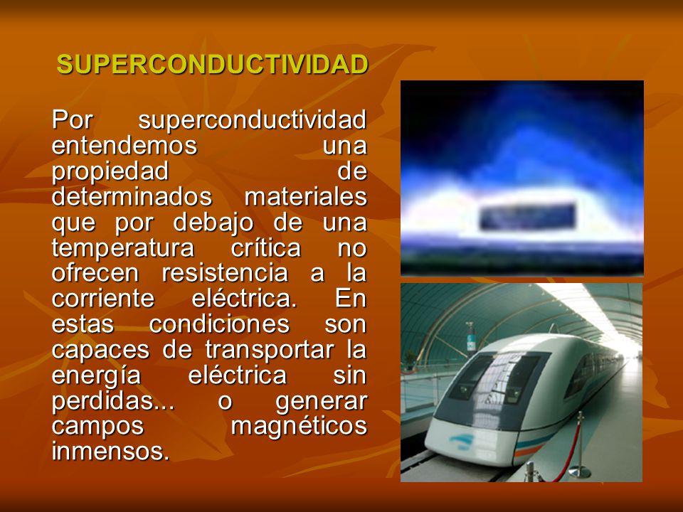 SUPERCONDUCTIVIDAD SUPERCONDUCTIVIDAD Por superconductividad entendemos una propiedad de determinados materiales que por debajo de una temperatura crítica no ofrecen resistencia a la corriente eléctrica.