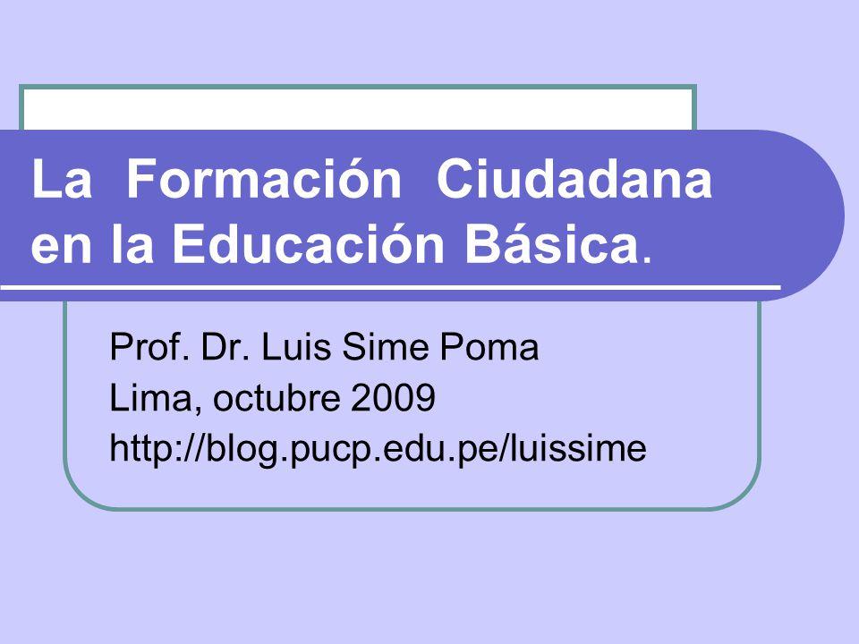 La Formación Ciudadana en la Educación Básica. Prof. Dr. Luis Sime Poma Lima, octubre 2009 http://blog.pucp.edu.pe/luissime