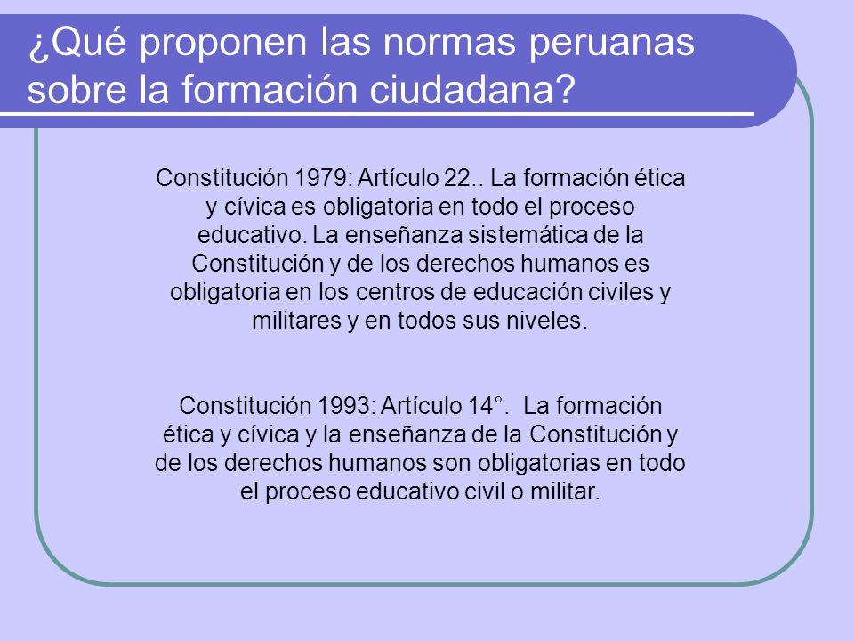 ¿Qué proponen las normas peruanas sobre la formación ciudadana? Constitución 1979: Artículo 22.. La formación ética y cívica es obligatoria en todo e