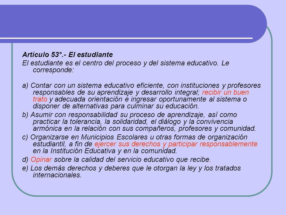Artículo 53°.- El estudiante El estudiante es el centro del proceso y del sistema educativo. Le corresponde: a) Contar con un sistema educativo eficie