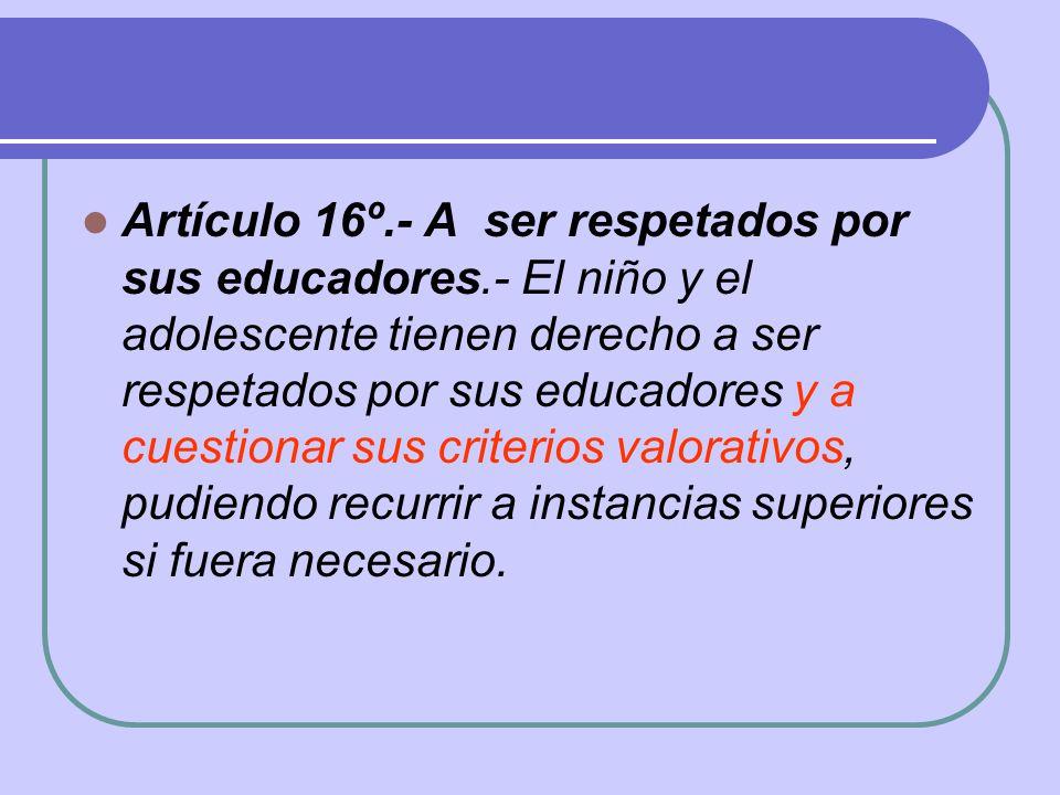 Artículo 16º.- A ser respetados por sus educadores.- El niño y el adolescente tienen derecho a ser respetados por sus educadores y a cuestionar sus cr