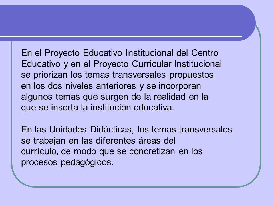 En el Proyecto Educativo Institucional del Centro Educativo y en el Proyecto Curricular Institucional se priorizan los temas transversales propuestos