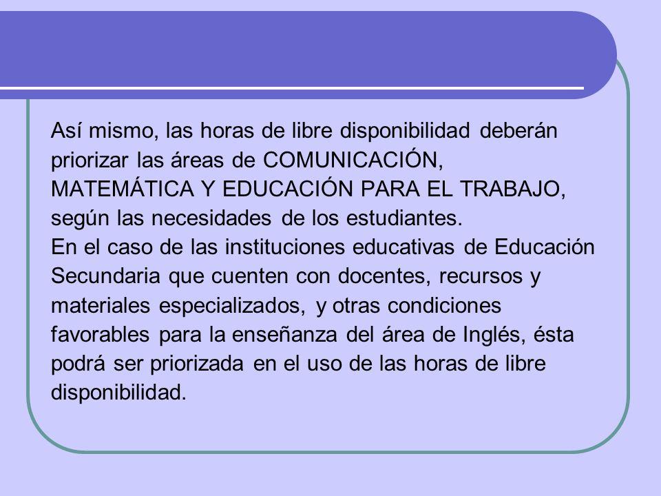 Así mismo, las horas de libre disponibilidad deberán priorizar las áreas de COMUNICACIÓN, MATEMÁTICA Y EDUCACIÓN PARA EL TRABAJO, según las necesidade