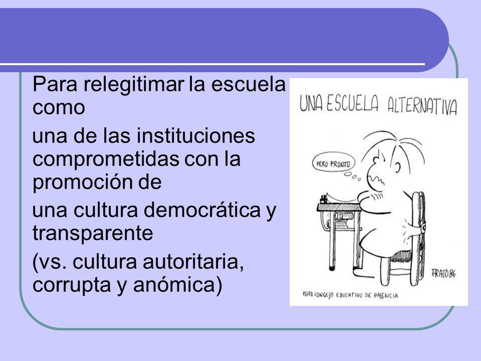 Para relegitimar la escuela como una de las instituciones comprometidas con la promoción de una cultura democrática y transparente (vs. cultura autori