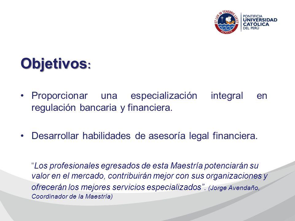 Objetivos : Proporcionar una especialización integral en regulación bancaria y financiera. Desarrollar habilidades de asesoría legal financiera. Los p