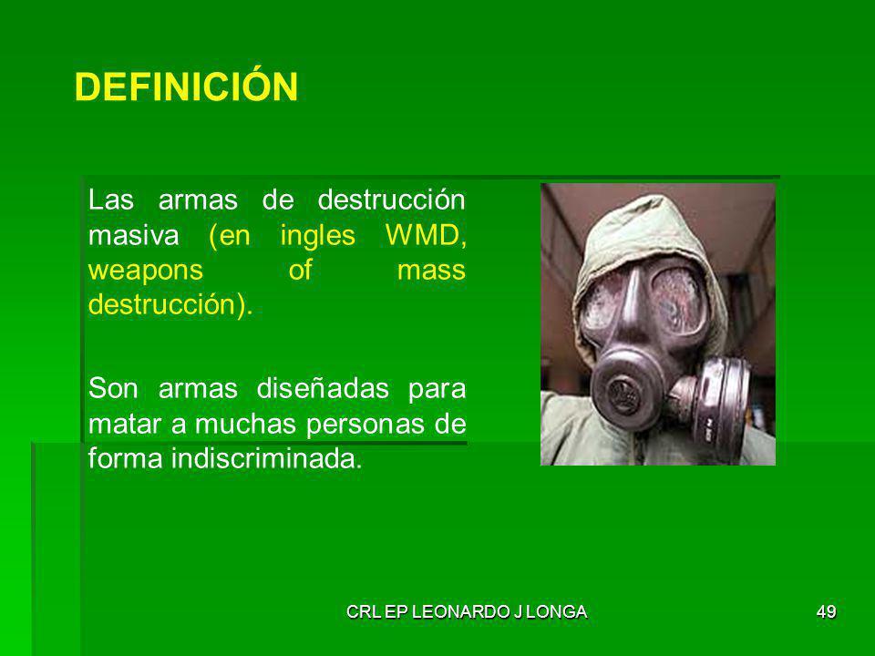 CRL EP LEONARDO J LONGA49 DEFINICIÓN Las armas de destrucción masiva (en ingles WMD, weapons of mass destrucción). Son armas diseñadas para matar a mu