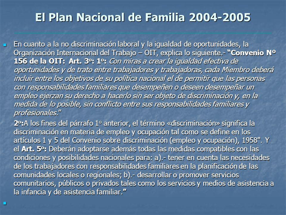 El Plan Nacional de Familia 2004-2005 En cuanto a la no discriminación laboral y la igualdad de oportunidades, la Organización Internacional del Trabajo – OIT, explica lo siguiente.- Convenio Nº 156 de la OIT: Art.
