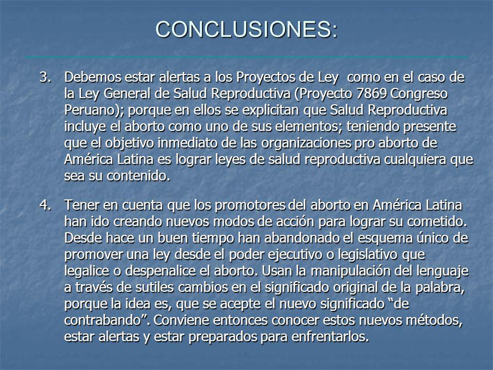 CONCLUSIONES: 3.Debemos estar alertas a los Proyectos de Ley como en el caso de la Ley General de Salud Reproductiva (Proyecto 7869 Congreso Peruano); porque en ellos se explicitan que Salud Reproductiva incluye el aborto como uno de sus elementos; teniendo presente que el objetivo inmediato de las organizaciones pro aborto de América Latina es lograr leyes de salud reproductiva cualquiera que sea su contenido.