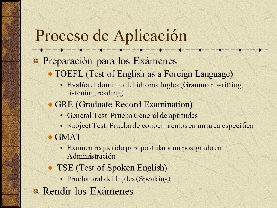 Proceso de Aplicación Preparación para los Exámenes TOEFL (Test of English as a Foreign Language) Evalúa el dominio del idioma Ingles (Grammar, writting, listening, reading) GRE (Graduate Record Examination) General Test: Prueba General de aptitudes Subject Test: Prueba de conocimientos en un área específica GMAT Examen requerido para postular a un postgrado en Administración TSE (Test of Spoken English) Prueba oral del Ingles (Speaking) Rendir los Exámenes