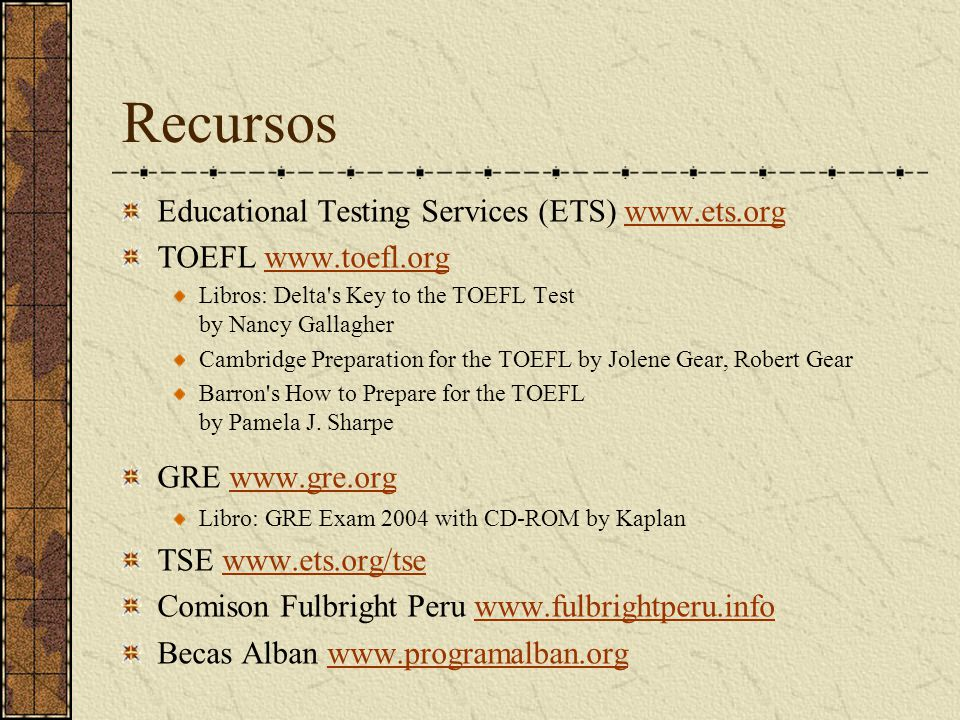 Recursos Educational Testing Services (ETS) www.ets.orgwww.ets.org TOEFL www.toefl.orgwww.toefl.org Libros: Delta s Key to the TOEFL Test by Nancy Gallagher Cambridge Preparation for the TOEFL by Jolene Gear, Robert Gear Barron s How to Prepare for the TOEFL by Pamela J.