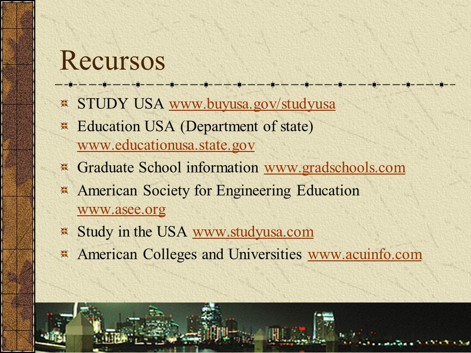 Recursos STUDY USA www.buyusa.gov/studyusawww.buyusa.gov/studyusa Education USA (Department of state) www.educationusa.state.gov www.educationusa.state.gov Graduate School information www.gradschools.comwww.gradschools.com American Society for Engineering Education www.asee.org www.asee.org Study in the USA www.studyusa.comwww.studyusa.com American Colleges and Universities www.acuinfo.comwww.acuinfo.com