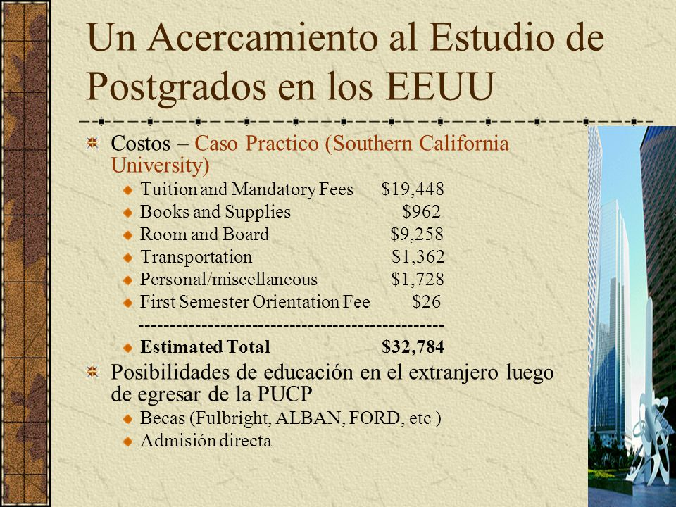Un Acercamiento al Estudio de Postgrados en los EEUU Costos – Caso Practico (Southern California University) Tuition and Mandatory Fees $19,448 Books and Supplies $962 Room and Board $9,258 Transportation $1,362 Personal/miscellaneous $1,728 First Semester Orientation Fee $26 ------------------------------------------------- Estimated Total $32,784 Posibilidades de educación en el extranjero luego de egresar de la PUCP Becas (Fulbright, ALBAN, FORD, etc ) Admisión directa