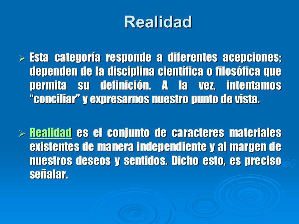 Realidad Esta categoría responde a diferentes acepciones; dependen de la disciplina científica o filosófica que permita su definición.