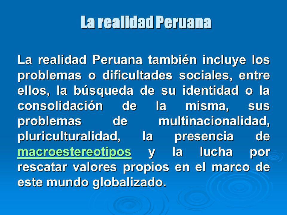 La realidad Peruana La realidad Peruana también incluye los problemas o dificultades sociales, entre ellos, la búsqueda de su identidad o la consolidación de la misma, sus problemas de multinacionalidad, pluriculturalidad, la presencia de macroestereotipos y la lucha por rescatar valores propios en el marco de este mundo globalizado.