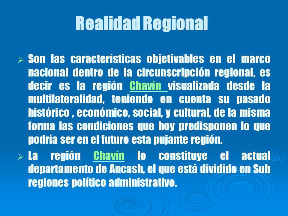Realidad Regional Son las características objetivables en el marco nacional dentro de la circunscripción regional, es decir es la región Chavín visualizada desde la multilateralidad, teniendo en cuenta su pasado histórico, económico, social, y cultural, de la misma forma las condiciones que hoy predisponen lo que podría ser en el futuro esta pujante región.Chavín La región Chavín lo constituye el actual departamento de Ancash, el que está dividido en Sub regiones político administrativo.Chavín